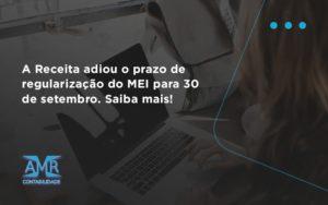 A Receita Adiou O Prazo De Regularização Do Mei Para 30 De Setembro. Saiba Mais! Amr Contabilidade - Contabilidade em Nova Iguaçu - RJ | AMR Contabilidade