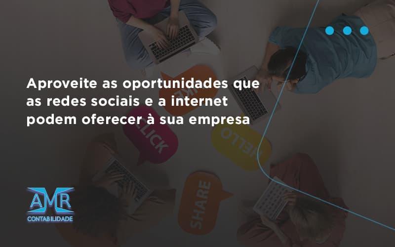 Aproveite As Oportunidades Que As Redes Sociais E A Internet Podem Oferecer à Sua Empresa Amr Contabilidade - Contabilidade em Nova Iguaçu - RJ | AMR Contabilidade