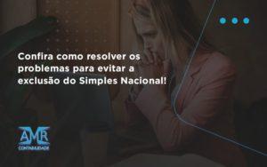 Confira Como Resolver Os Problemas Para Evitar A Exclusão Do Simples Nacional! Amr Contabilidade - Contabilidade em Nova Iguaçu - RJ | AMR Contabilidade