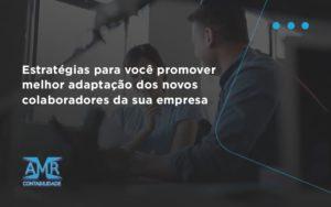 Conheça As Estratégias Para Você Promover Melhor Adaptação Dos Novos Colaboradores Da Sua Empresa Amr Contabilidade - Contabilidade em Nova Iguaçu - RJ | AMR Contabilidade