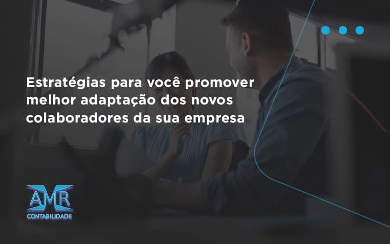 Conheça As Estratégias Para Você Promover Melhor Adaptação Dos Novos Colaboradores Da Sua Empresa Amr Contabilidade - Contabilidade em Nova Iguaçu - RJ   AMR Contabilidade