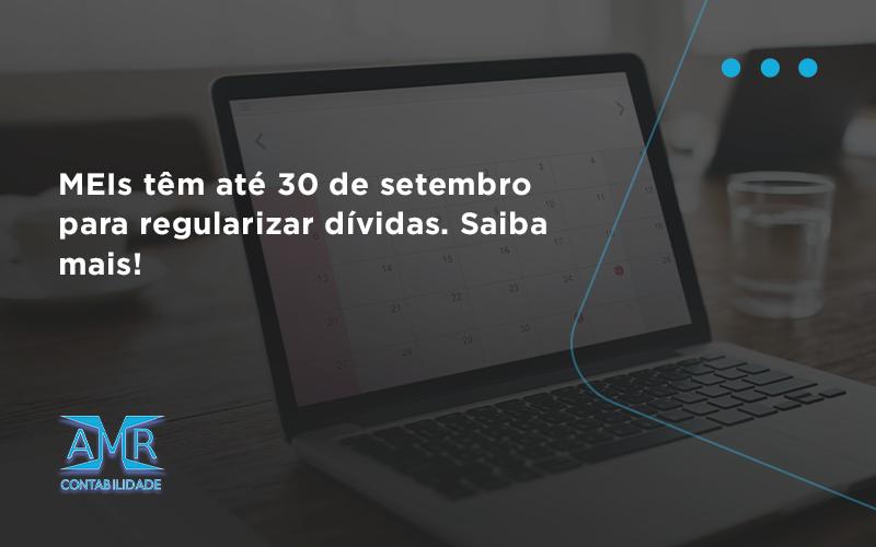Meis Têm Até 30 De Setembro Para Regularizar Dívidas. Saiba Mais! Amr Contabilidade - Contabilidade em Nova Iguaçu - RJ | AMR Contabilidade
