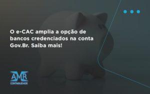 O E Cac Amplia A Opção De Bancos Credenciados Na Conta Gov.br. Saiba Mais! Amr Contabilidade - Contabilidade em Nova Iguaçu - RJ | AMR Contabilidade