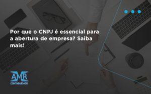 Por Que O Cnpj é Essencial Para A Abertura De Empresa Amr Contabilidade - Contabilidade em Nova Iguaçu - RJ | AMR Contabilidade