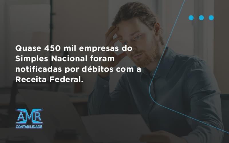 Quase 450 Mil Empresas Do Simples Nacional Foram Notificadas Por Débitos Com A Receita Federal. Amr Contabilidade - Contabilidade em Nova Iguaçu - RJ | AMR Contabilidade