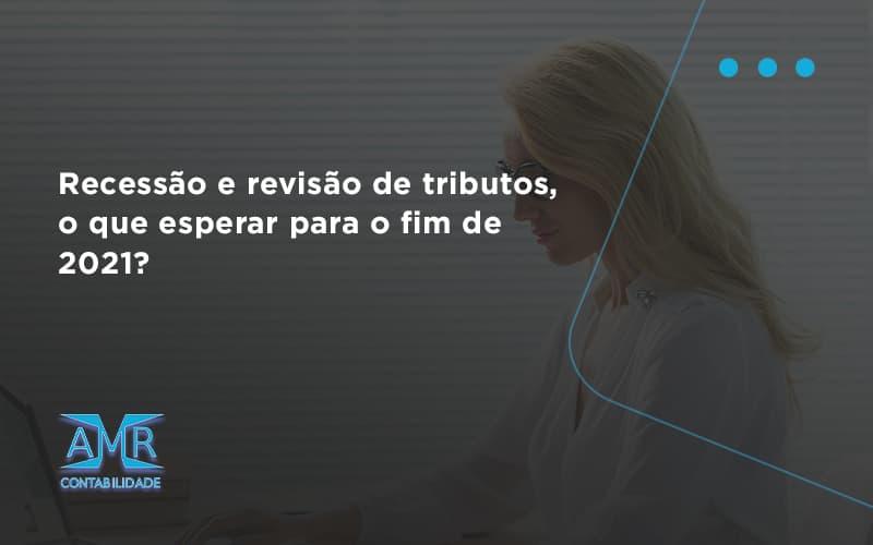 Recessão E Revisão De Tributos, O Que Esperar Para O Fim De 2021 Amr Contabilidade - Contabilidade em Nova Iguaçu - RJ   AMR Contabilidade