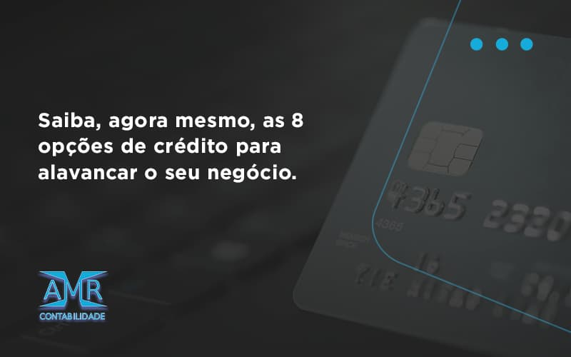 Saiba, Agora Mesmo, As 8 Opções De Crédito Para Alavancar O Seu Negócio. Amr Contabilidade - Contabilidade em Nova Iguaçu - RJ | AMR Contabilidade
