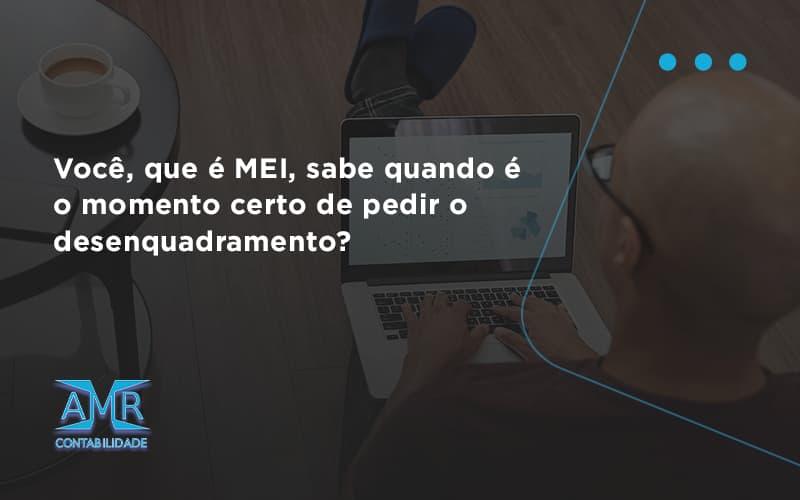 Você, Que é Mei, Sabe Quando é O Momento Certo De Pedir O Desenquadramento Amr Contabilidade - Contabilidade em Nova Iguaçu - RJ | AMR Contabilidade