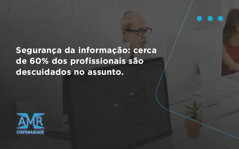 Seguranca Da Informacao Cerca De 60 Dos Profissionais Sao Descuidados No Assunto Entenda Amr Contabilidade - Contabilidade em Nova Iguaçu - RJ | AMR Contabilidade