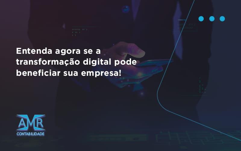 Entenda Agora Se A Transformação Digital Pode Beneficiar Sua Empresa! Amr Contabilidade - Contabilidade em Nova Iguaçu - RJ   AMR Contabilidade