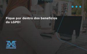 Fique Por Dentro Dos Beneficios Da Lgpd Amr Contabilidade - Contabilidade em Nova Iguaçu - RJ | AMR Contabilidade