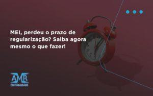 Mei, Perdeu O Prazo De Regularização Amr Contabilidade - Contabilidade em Nova Iguaçu - RJ | AMR Contabilidade