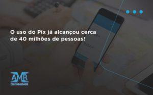 O Uso Do Pix Ja Alcancou 40 Milhoes De Pessoas Amr Contabilidade - Contabilidade em Nova Iguaçu - RJ | AMR Contabilidade