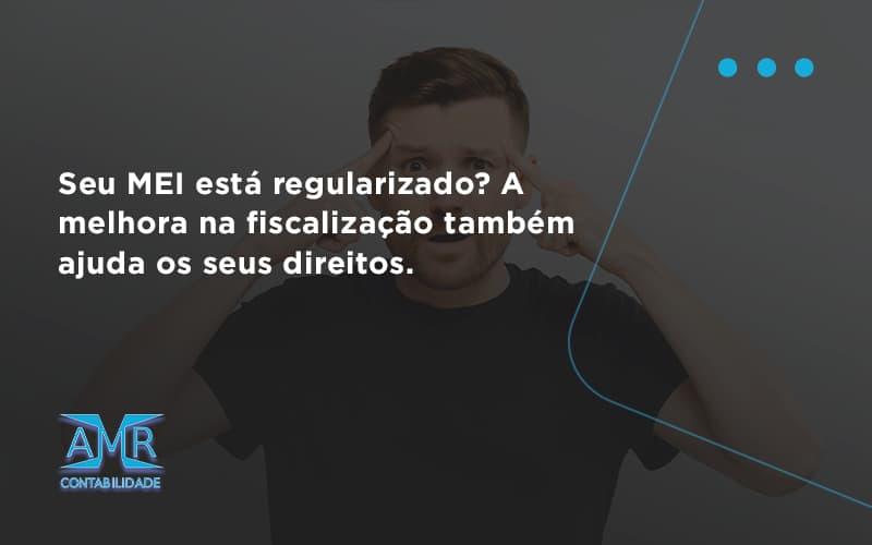 Seu Mei Esta Regularizado A Melhora Na Fiscalizacao Também Ajuda Nos Seus Direitos Amr - Contabilidade em Nova Iguaçu - RJ   AMR Contabilidade